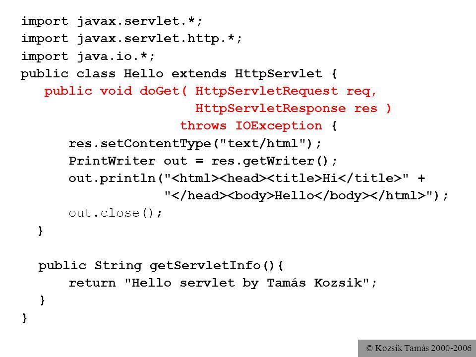 © Kozsik Tamás 2000-2006 Első szervletünk: Hello Importáljuk a javax.servlet, a javax.servlet.http és a java.io tartalmát Írunk egy doGet metódust A doGet paramétere HttpServletRequest és HttpServletResponse Az utóbbira kinyomtatunk egy HTML oldalt, amit a böngésző kap majd