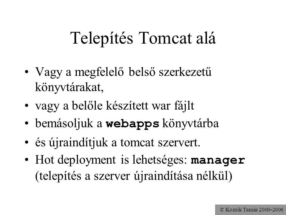 © Kozsik Tamás 2000-2006 Tomcat manager Egy előre telepített webalkalmazás A futó szerver alatt tudjuk az alkalmazásokat kezelni –listázás http://localhost:8080/manager/list –telepítés / eltávolítás http://localhost:8080/manager/install?path=/ haliho&war=file:/home/kto/haliho http://localhost:8080/manager/install?path=/ haliho&war=jar:file:/home/kto/haliho.war!/ –aktiválás / deaktiválás –frissítés
