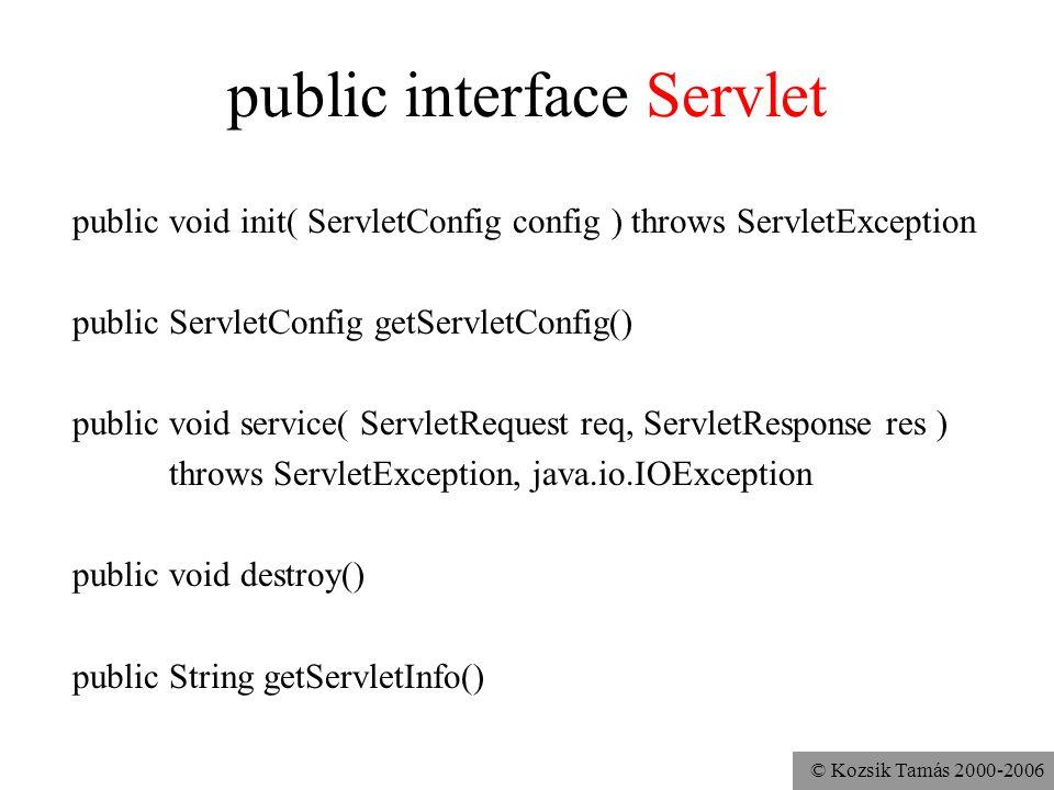 © Kozsik Tamás 2000-2006 public abstract class GenericServlet implements Servlet, ServletConfig, Serializable public void init( ServletConfig config ) throws ServletException public ServletConfig getServletConfig() // eltárolja, illetve visszaadja config-ot // az init hívja a másik init-et public void init() throws ServletException // 2.1-től van, azóta lehet felüldefiniálni public abstract void service ( ServletRequest req, ServletResponse res ) throws ServletException, java.io.IOException