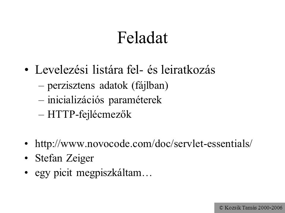 © Kozsik Tamás 2000-2006 import java.util.*; import java.io.*; import javax.servlet.*; import javax.servlet.http.*; public class ListManagerServlet extends HttpServlet { protected void doGet( HttpServletRequest req, HttpServletResponse res ) throws ServletException, IOException { … } protected void doPost( … ) … { … } … }
