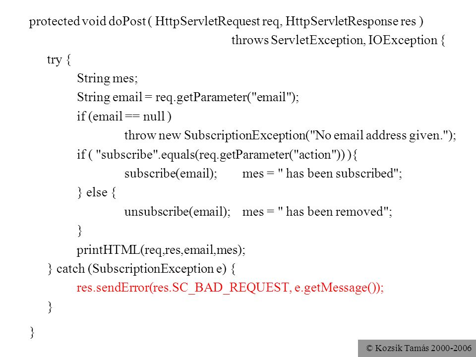 © Kozsik Tamás 2000-2006 private void printHTML( HttpServletRequest req, HttpServletResponse res, String email, String mes) throws IOException { res.setContentType( text/html ); res.setHeader( pragma , no-cache ); PrintWriter out = res.getWriter(); out.print( List Manager ); out.print(email); out.print(mes); out.print( <A HREF=\ ); out.print(req.getRequestURI()); out.print( \ >Show the list ); out.close(); } public String getServletInfo() { return ListManagerServlet 1.1 by Stefan Zeiger, modified by KTO ; }
