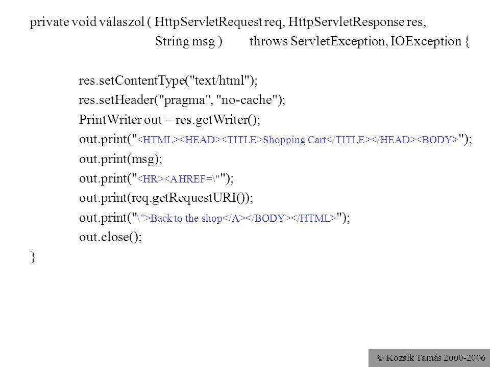 © Kozsik Tamás 2000-2006 Session API URL-átírással Ha a cookie-kat nem támogatja vagy nem engedélyezi a kliens A megőrzendő információkat belekódoljuk azokba az URL-ekbe, amelyek a kliens következő kérésében lesznek majd –FORM ACTION –encodeURL (régen: encodeUrl)