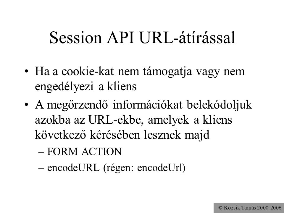 © Kozsik Tamás 2000-2006 protected void doGet ( HttpServletRequest req, HttpServletResponse res ) throws ServletException, IOException { HttpSession session = req.getSession(false); res.setContentType( text/html ); res.setHeader( pragma , no-cache ); PrintWriter out = res.getWriter(); out.print ( Online Shop ); out.print ( <FORM METHOD=POST ACTION= ); out.print ( res.encodeURL( req.getRequestURI() ) ); out.print ( ><INPUT TYPE=SUBMIT NAME=foo ); out.print ( VALUE= Put a FOO into the shopping cart > ); out.print ( <INPUT TYPE=SUBMIT NAME=bar ); out.print ( VALUE= Put a BAR into the shopping cart > ); out.print ( <INPUT TYPE=SUBMIT NAME=see ); out.print ( VALUE= See the shopping cart contents > ); out.print ( <INPUT TYPE=SUBMIT NAME=buy ); out.print ( VALUE= Buy the shopping cart contents > ); out.print ( ); out.close(); }