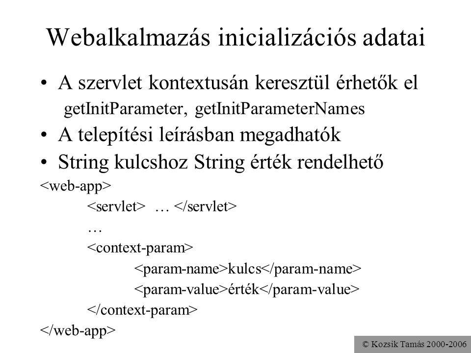 © Kozsik Tamás 2000-2006 Context Attribute Adatokat tárolhatunk a kontextusban –String kulcshoz Object rendelhető Használható egy alkalmazáson (kontextuson) belüli szervletek közötti információcserére –ha nem elosztható az alkalmazás –ha elosztható, használjuk helyette adatbázist vagy EJB komponenst Metódusok: setAttribute, getAttribute, getAttributeNames, removeAttribute