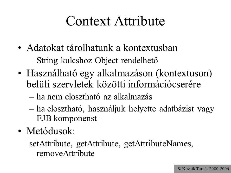 © Kozsik Tamás 2000-2006 Erőforrások elérése A kontextuson belüli statikus erőforrásokhoz java.net.URL getResource (String path) InputStream getResourceAsStream (String path) java.util.Set getResourcePaths (String path) –path: /valami –Az alkalmazás (gyökér)kontextusán belül Statikus és dinamikus erőforrásokhoz RequestDispatcher getRequestDispatcher(String path) Más kontextus erőforrásaihoz ServletContext getContext (String uripath)