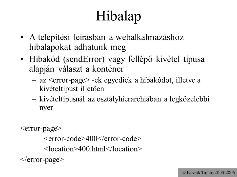 © Kozsik Tamás 2000-2006 Hibalap A telepítési leírásban a webalkalmazáshoz hibalapokat adhatunk meg Hibakód (sendError) vagy fellépő kivétel típusa alapján választ a konténer –az -ek egyediek a hibakódot, illetve a kivételtípust illetően –kivételtípusnál az osztályhierarchiában a legközelebbi nyer app.MyException 400.html