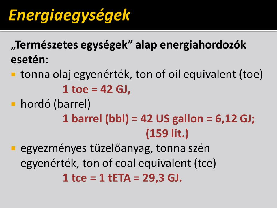 " Angolszász egységek: British Thermal Unit, BTU 1 BTU = 1,0548 kJ (1 lbm H 2 O 39°F  40°F) ""Nagy energiaegység: Quad (Quadrillion BTU) 1 Q = 10 15 BTU  Villamosenergia-ipari egység: kilowattóra 1 kWh = 3,6 MJ."