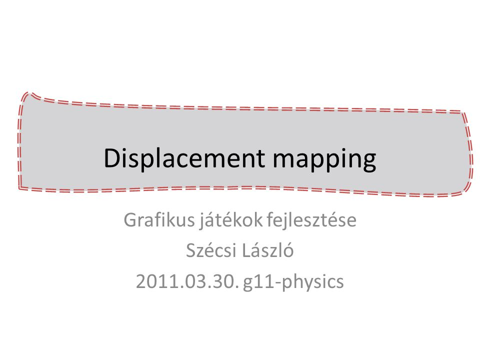 Displacement mapping egyszerű geometria + felület elmozdulások textúrában – bucka leképezés [bump mapping] – normal mapping – parallax mapping – sphere tracing – vertex displacement