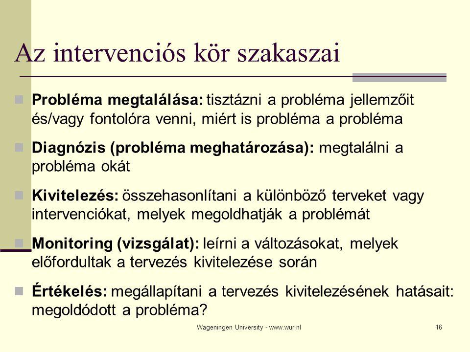 Wageningen University - www.wur.nl17 Intervenciós kör (a probléma megoldására) Probléma megtalálása Probléma meghatározása Kivitelezés Vizsgálat Értékelés