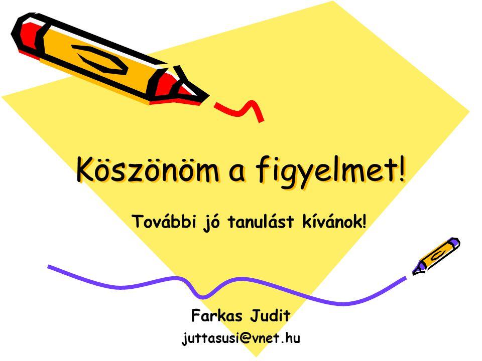 Köszönöm a figyelmet! Farkas Judit juttasusi@vnet.hu További jó tanulást kívánok!
