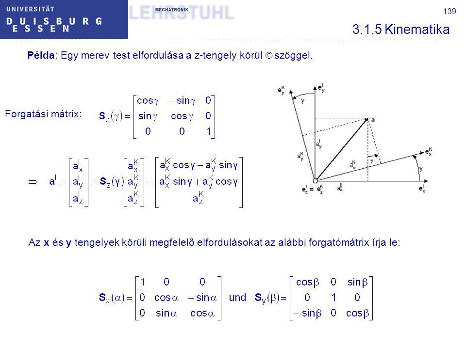 140 3.1.5 Kinematika A forgatási mátrix ortogonális mátrix:S -1 (α) = S T (α) = S(-α) Egy merev test minden egyes tetszőleges helyzete általában legalább három egymást követő forgatás által, azaz a három forgástengely és három forgásszög megadásával adható meg.