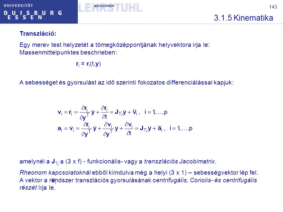 144 3.1.5 Kinematika Forgás: Hasonlóan a tömegközéppont transzlációjához a merev test forgása is a kapcsolatok által korlátozott Ebben az esetben kapjuk: Ahol a J R i a (3 x f) – a forgás funkcionális- vagy Jacobimatrixa.