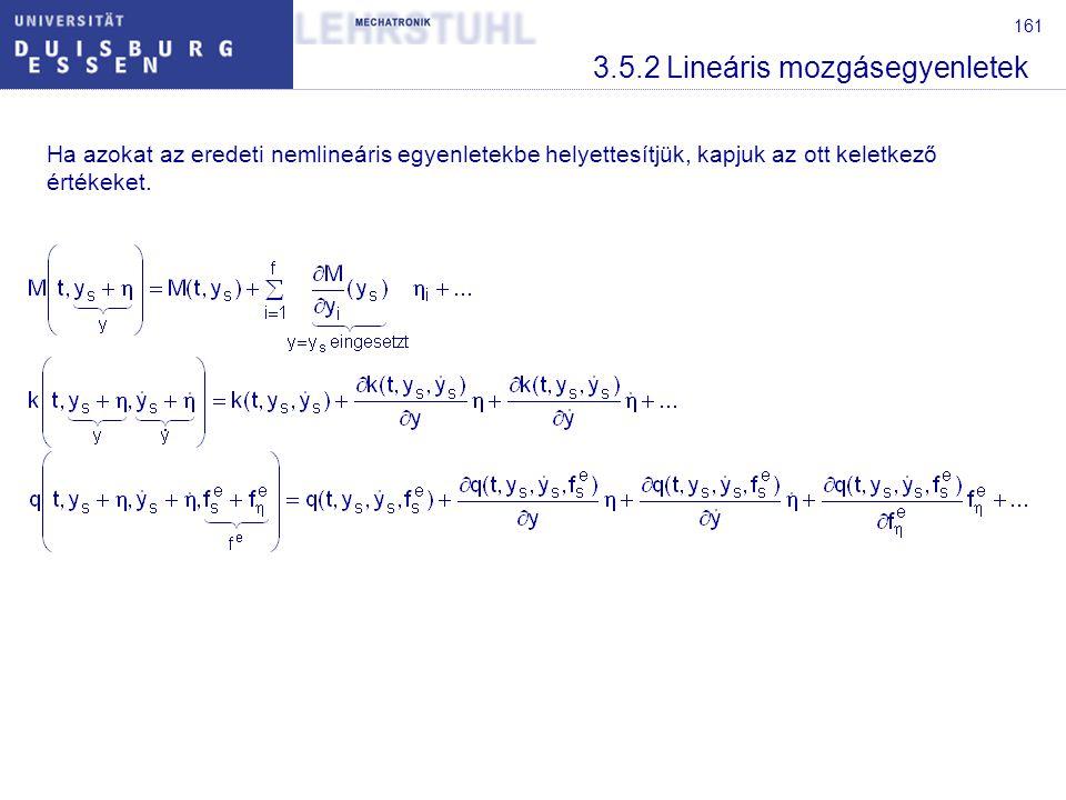 162 3.5.2 Lineáris mozgásegyenletek A nemlineáris egyenletekbe való behelyettesítés után mindig egy az előírt mozgás egyenletét és az előírt mozgástól való eltérés egyenletét kapjuk.