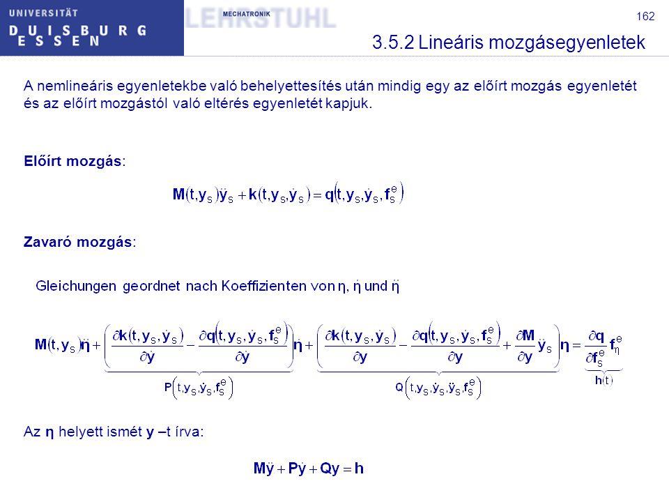 163 3.5.2 Lineáris mozgásegyenletek A P és Q mátrixok, mint minden qudratikus mátrix egy szimmetrikus és egy ferdeszimmetrikus mátrix részből áll, összegként felírva: A mechanika klasszikus lineáris mozgásegyenletei: Az M szimmetrikus tömegmátrix meghatározza a mozgási energia változást és ezáltal a tömegerőket.