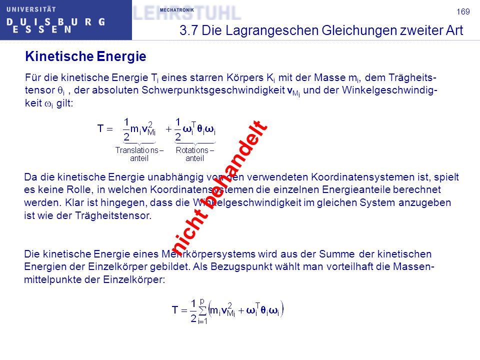 170 3.7 Die Lagrangeschen Gleichungen zweiter Art Potentielle Energie Ist die von den eingeprägten Kräften geleistete Arbeit unabhängig vom dabei durch- laufenen Weg, so besitzen die Kräfte bekanntlich ein Potential und können aus diesem durch Differentiation bestimmt werden.