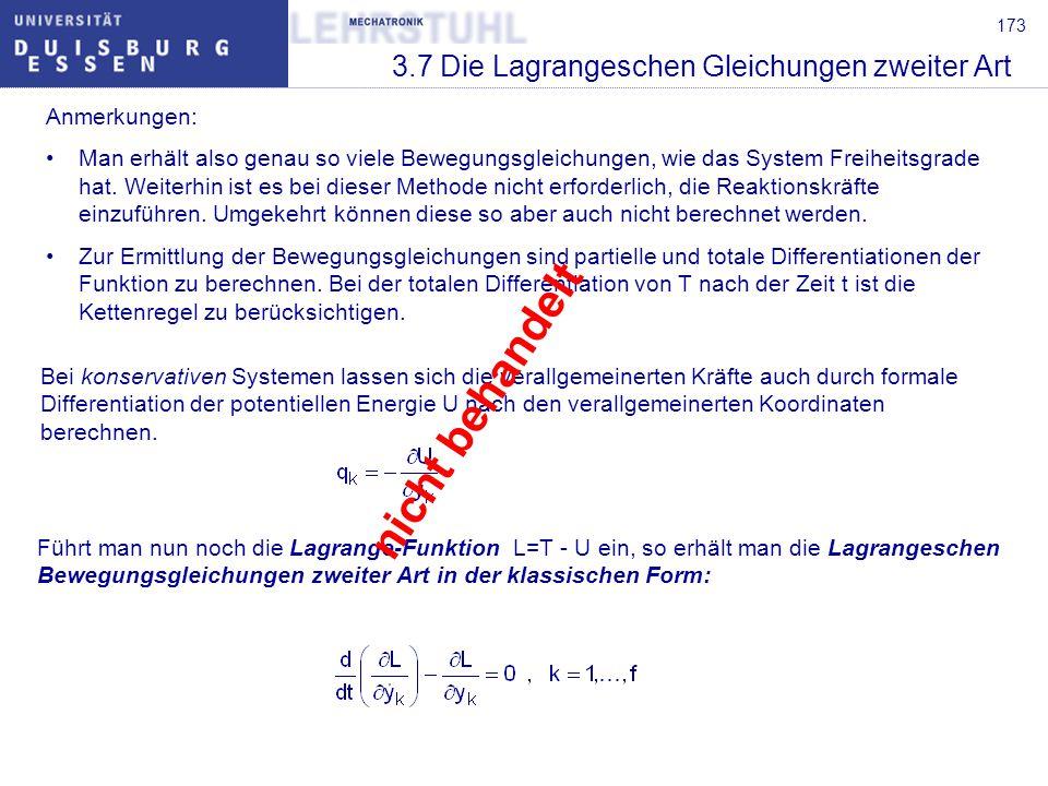 174 3.7 Die Lagrangeschen Gleichungen zweiter Art Treten neben konservativen Kräften auch nichtkonservative Kräfte auf, so sind diese (und nur diese) weiterhin durch einen Ausdruck der Form auf der rechten Seite der Lagrangeschen Bewegungsgleichungen zweiter Art zu berücksichtigen.