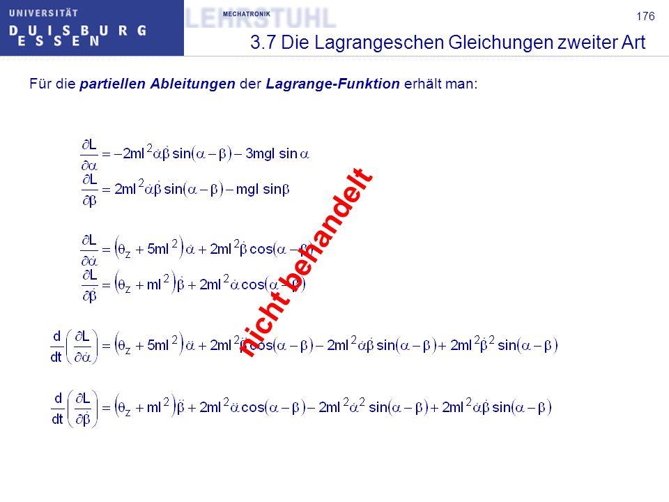 177 3.7 Die Lagrangeschen Gleichungen zweiter Art Setzt man diese Ausdrücke in die Lagrangeschen Gleichungen ein, so ergeben sich die gesuchten Bewegungsgleichungen : Man erhält also auch in diesem Fall die Bewegungsgleichungen in der Form mit nicht behandelt