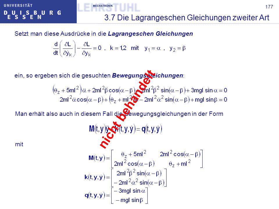 178 3.7 Die Lagrangeschen Gleichungen zweiter Art Anmerkungen: Die Bewegungsgleichungen, die sich aus den Lagrangeschen Gleichungen zweiter Art ergeben, sind bei gleicher Wahl der verallgemeinerten Koordinaten vollständig identisch mit den in Kapitel 3.5 durch das d Alembertsche Prinzip aus den Newton- Euler-Gleichungen berechneten Gleichungen.