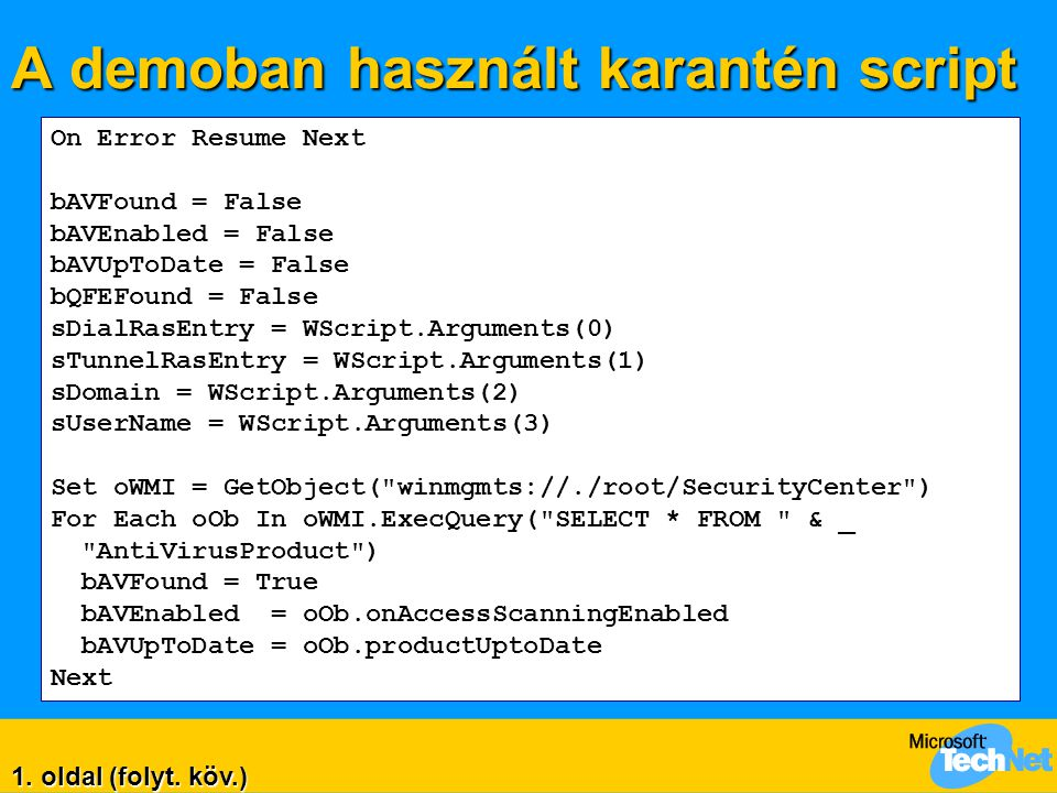 A demoban használt karantén script Err.Clear Set oWMI = GetObject( winmgmts://./root/cimv2 ) For Each oOb In oWMI.ExecQuery ( SELECT * FROM Win32_QuickFixEngineering WHERE HotfixID = Q828026 ) bQFEFound = True Next If Not bQFEFound Then DisableAccess Kötelező javítás nem található WScript.Quit Else WScript.Echo Kötelező javítás rendben. If bAVFound Then WScript.Echo Virusirtó felismerve... If Not bAVEnabled Then DisableAccess A virusirtó nincs engedélyezve WScript.Quit End If 2.