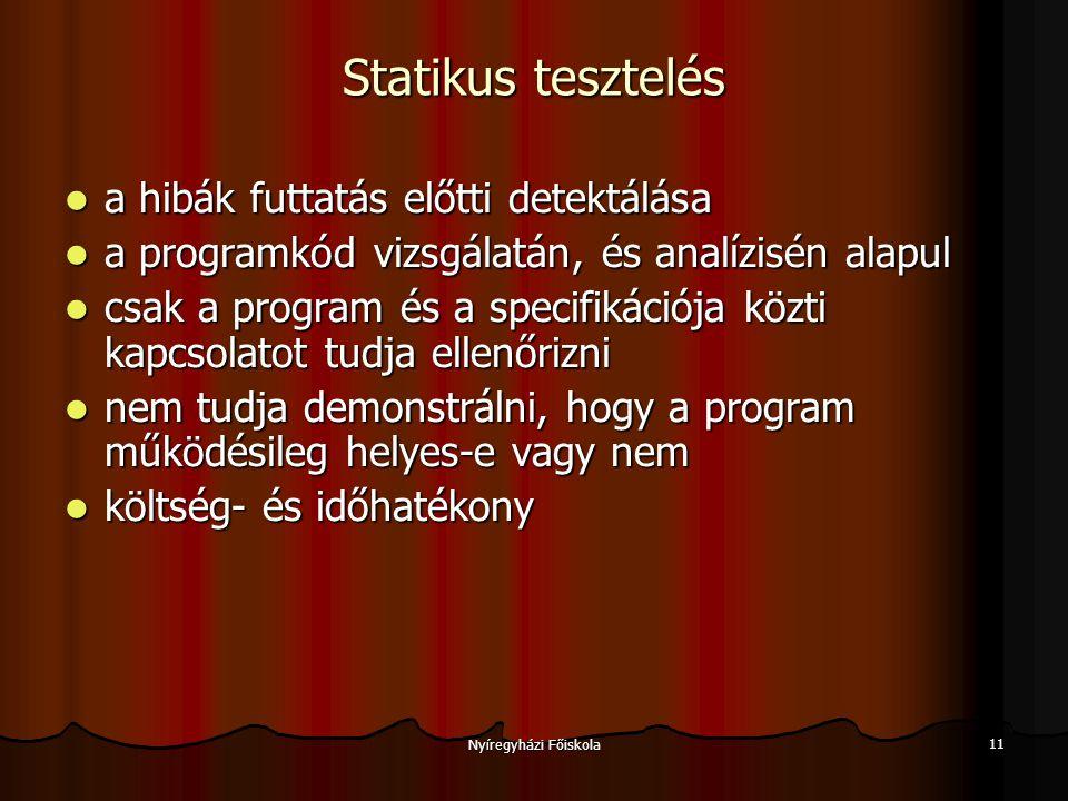 Nyíregyházi Főiskola 12 Statikus tesztelési módszerek Szintaktikus ellenőrzés Szintaktikus ellenőrzés Szemantikus ellenőrzés, ellentmondás keresés Szemantikus ellenőrzés, ellentmondás keresés Statikus program analizátor (Static program analysers): a kódban rejlő potenciális hibák felfedezésére.
