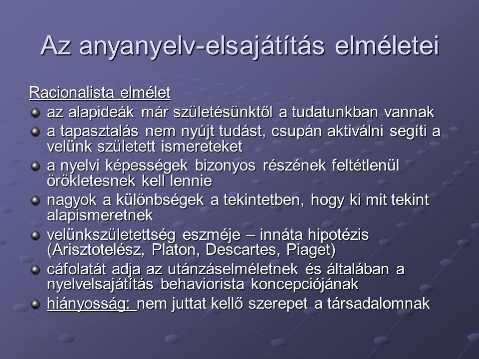 Az anyanyelv-elsajátítás elméletei Nativista elmélet (Noam Chomsky) a két alapfelfogás ötvözete az alapismeretek bizonyos formái léteznek már az emberi tudatban a születés pillanatában a nyelvre vonatkozóan a velünk született tudás az univerzális grammatika  fokozatos specializálódás LAD=language acquisition device (nyelvelsajátító szerkezet – genetikai kód a nyelv elsajátítására): amikor a gyermek beszédet hall, a nyelv feltárását és strukturálását meghatározó általános elvek automatikusan működésbe lépnek ha a tapasztalás nem biztosított, az univerzális grammatika nem lép működésbe, és a gyermek nem sajátíthatja el az anyanyelvet az utánzás a mai felfogásban aktív gyakorló eszköz, amely a szerkezetek kiemelésére, a rendszer kialakítására szolgál