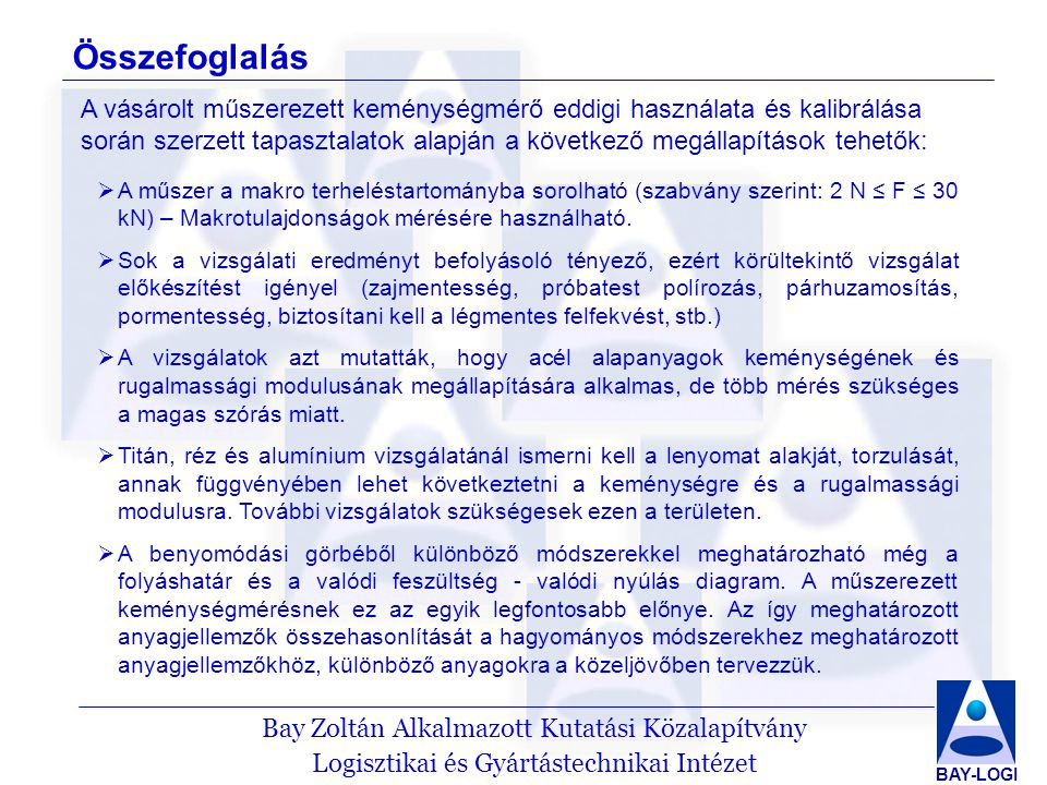 Bay Zoltán Alkalmazott Kutatási Közalapítvány Logisztikai és Gyártástechnikai Intézet BAY-LOGI Hivatkozások MSZ EN ISO 14577-1:2003 – Metallic Materials – Instrumented indentation test for hardness and materials parameters – Part 1: Test method Marta Mata Burgeroas: Continuum analysis of sharp indentation experiments in metallic materials: theory and finite element simulation.