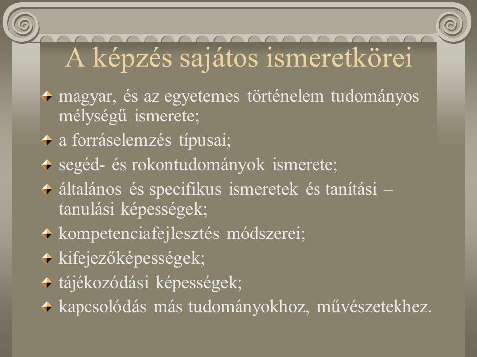 Magyar, és az egyetemes történelem tudományos mélységű ismerete Mind a magyar, mind pedig az egyetemes történelmet tekintve a korszakok politika-, gazdaság-, társadalom- és művelődéstörténetére kiterjedő ismeretek, és egy-egy korszakkal (ókor, középkor, újkor, modern kor) vagy régióval (Magyarország, Európa, Ázsia, Amerika stb.) vagy témakörrel (gazdaság és társadalomtörténet, eszmetörténet, hadtörténet, egyháztörténet stb.) kapcsolatos tudományos mélységű ismeretek – figyelemmel a közoktatás igényeire.