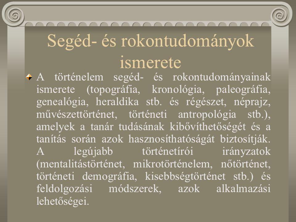 Általános és specifikus ismeretek és tanítási – tanulási képességek A történelem tantárgy által közvetített általános és specifikus ismeretek és képességek: ismeretszerzés és -feldolgozás (a források és feldolgozások megkülönböztetése; forráskritika, tájékozódás könyvtárakban, kézikönyvekben, lexikonokban, atlaszokban, ismeretterjesztő és tudományos folyóiratokban, internetes keresőprogramokban, CD- ROM-ok kezelésében; a feldolgozás során a lényeges és lényegtelen jelenségek elhatárolása; az oksági viszonyok az okok és következmények bonyolult rendszerében való eligazodás; alternatívák, az egyén és a csoport szerepének és felelősségének megértése, a tettek mögött meghúzódó szándékok felismerése).