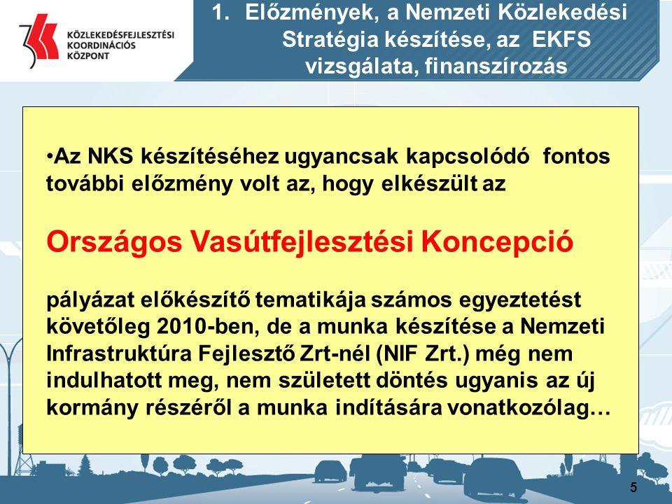 6 Ennek a stratégiai munkának a készíttetési feladatait időközben a KKK átvette a NIF Zrt-től, és 2011-ben -többek között e feladatnak a végrehajtására- szervezetünknél egy új egységet, a Vasúti Infrastruktúrafejlesztési és Koordinációs Főosztályt hoztuk létre, amelyet Köller László főosztályvezető irányít… 1.Előzmények, a Nemzeti Közlekedési Stratégia készítése, az EKFS vizsgálata, finanszírozás