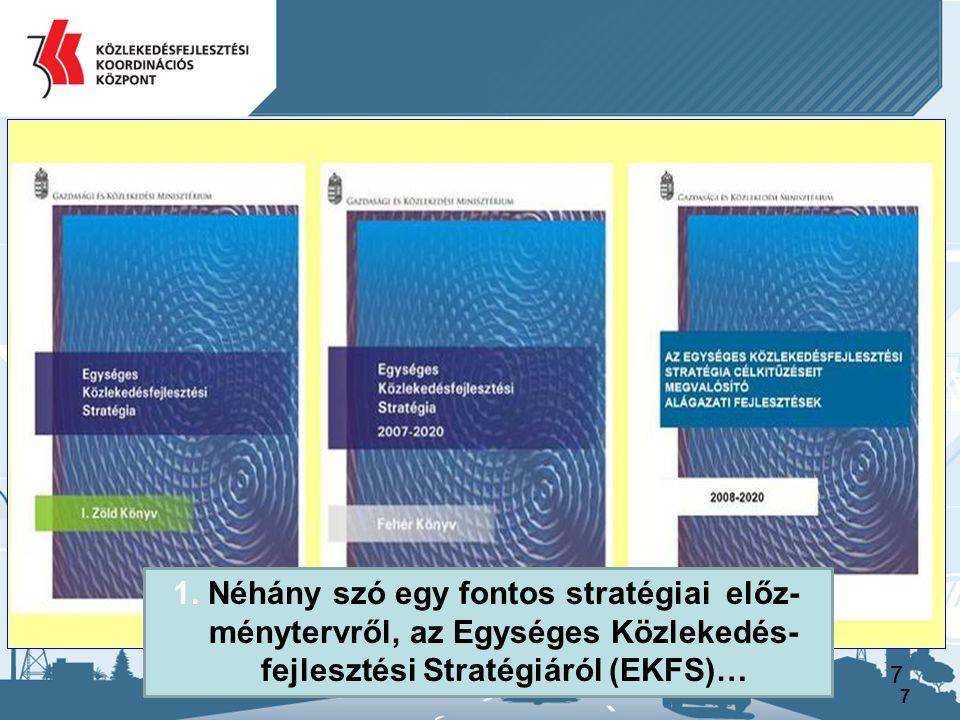 8 Az EU irányelvnek megfelelően, a hazai közlekedési ágak stratégiai igényének meghatározására készült el 2008-ra, 3 ütemű 2020-ig szóló közép távú tervezési munkaként az Egységes Közlekedésfejlesztési Stratégia (EKFS)… Nagy és hosszú távú (2027) stratégia nem készült… Az EKFS fajsúlyosan a közút és vasút, továbbá a városi- elővárosi közlekedés kérdéskörére koncentrált, a vízi és légi közlekedés csupán 1-1 oldalon volt érintve… 1.Előzmények, a Nemzeti Közlekedési Stratégia készítése, az EKFS vizsgálata, finanszírozás