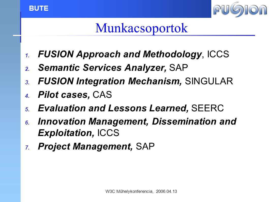 W3C Műhelykonferencia, 2006.04.13 BUTE Mérföldkövek M1Availability of FUSION ApproachMonth 6 M2Availability of FUSION Methodology and SpecificationsMonth 12 M3Availability of Analyzer and FUSION Integration MechanismMonth 18 M4Executed Pilot TrialsMonth 24 M5Evaluation and Lessons Learned - Project End Month 30