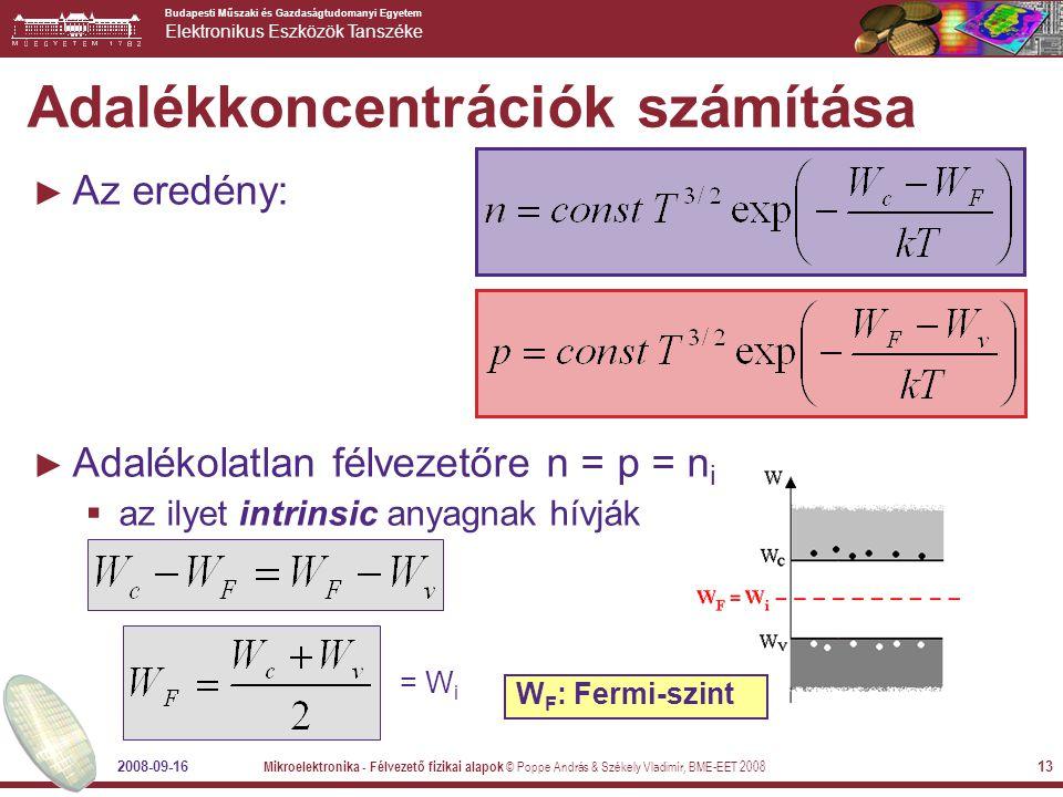 Budapesti Műszaki és Gazdaságtudomanyi Egyetem Elektronikus Eszközök Tanszéke 2008-09-16 Mikroelektronika - Félvezető fizikai alapok © Poppe András & Székely Vladimír, BME-EET 2008 14 A Fermi-szint ► A Fermi-szint formális definíciója: az az energiaszint, ahol a lehetséges állapotok betöltöttségi valószínűsége 1/2: ► Ez intrinsic anyagnál a tiltott sáv közepén van: ► Ez az intrinsic Fermi-szint, W i