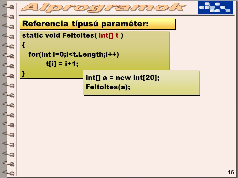 17 Referencia típusú paraméter: static void Feltoltes( int[] t ) { t = new int[20]; for(int i=0;i<t.Length;i++) t[i] = i+1; } static void Feltoltes( int[] t ) { t = new int[20]; for(int i=0;i<t.Length;i++) t[i] = i+1; } int[] a=null; Feltoltes(a); int[] a=null; Feltoltes(a); int[] b=new int[30]; Feltoltes(b); int[] b=new int[30]; Feltoltes(b);