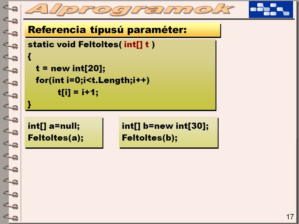 18 Referencia típusú paraméter: static void Feltoltes( out int[] t ) { t = new int[20]; for(int i=0;i<t.Length;i++) t[i] = i+1; } static void Feltoltes( out int[] t ) { t = new int[20]; for(int i=0;i<t.Length;i++) t[i] = i+1; } int[] a; Feltoltes( out a ); int[] a; Feltoltes( out a ); int[] b=new int[30]; Feltoltes( out b ); int[] b=new int[30]; Feltoltes( out b );