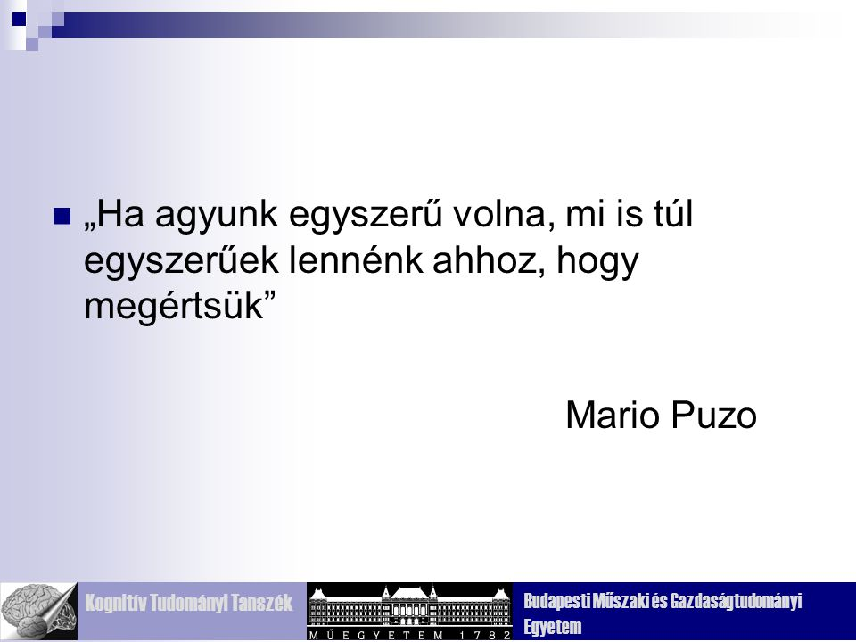 """Kognitív Tudományi Tanszék Budapesti Műszaki és Gazdaságtudományi Egyetem """"Ha agyunk egyszerű volna, mi is túl egyszerűek lennénk ahhoz, hogy megértsük Mario Puzo"""