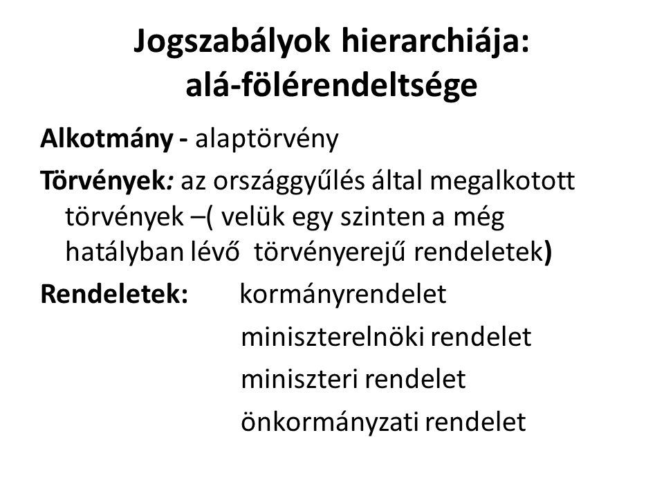 A jogalkotó szervek a Magyar Köztársaságban: - az Országgyűlés – törvényt alkot (alkotmánytörvény) - a Kormány – rendeletet alkot -a miniszterelnök és Kormány tagjai – szintén rendeletet alkothatnak -az önkormányzat – rendeletet alkothat