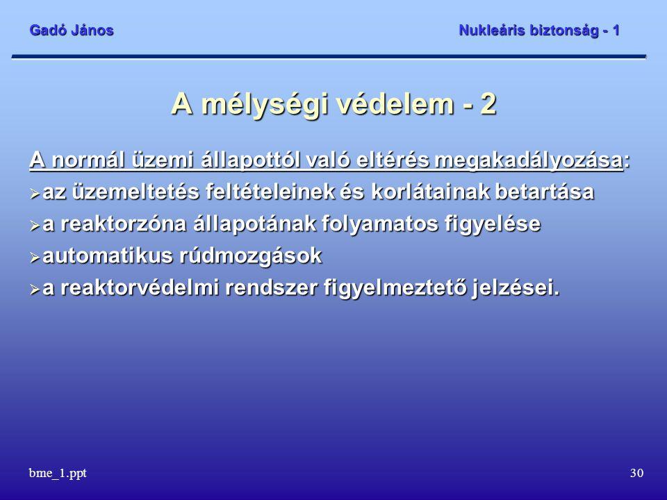 Gadó János Nukleáris biztonság - 1 bme_1.ppt31 A mélységi védelem - 3 A normál üzemtől való eltérés detektálása:  a folyamatos mérések regisztrációi, figyelése, figyelmeztető jelzések  a határértékek minden túllépésének, a feltételek sérülésének okait ki kell vizsgálni, okulni kell belőlük Az üzemi események ne fejlődjenek üzemzavarrá:  reaktorvédelmi működés