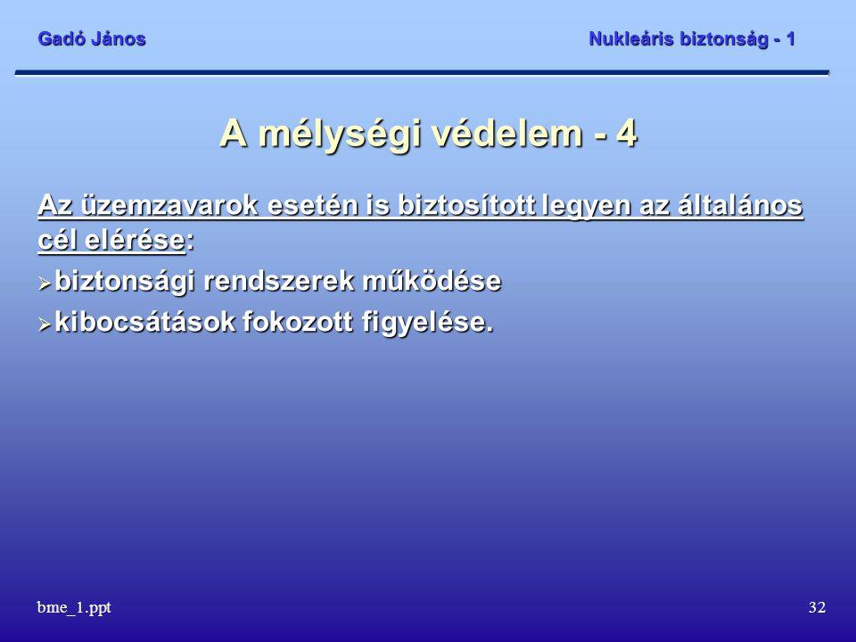 Gadó János Nukleáris biztonság - 1 bme_1.ppt33 A mélységi védelem - 5 Balesetek bekövetkezési gyakoriságának csökkentése és következményeinek enyhítése:  biztonságnövelési intézkedések a tervezésen túli esetek kezeléséhez  állapotorientált kezelési utasítások rendszere a súlyos balesetek megakadályozására  balesetkezelési intézkedések a súlyos balesetek következményeinek enyhítésére