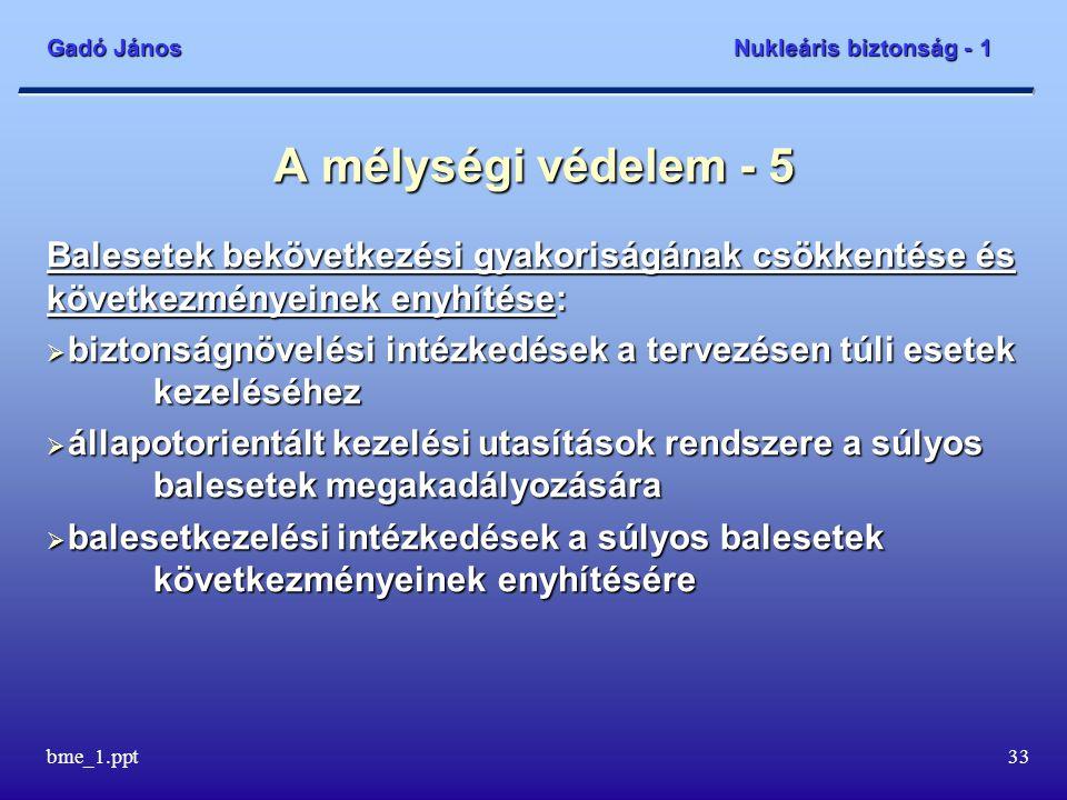 Gadó János Nukleáris biztonság - 1 bme_1.ppt34 A mélységi védelem - 6 A radiológiai következmények enyhítése a lakosság és a környezet tekintetében:  az erőmű balesetelhárítási intézkedései  az országos balesetelhárítási intézkedések.