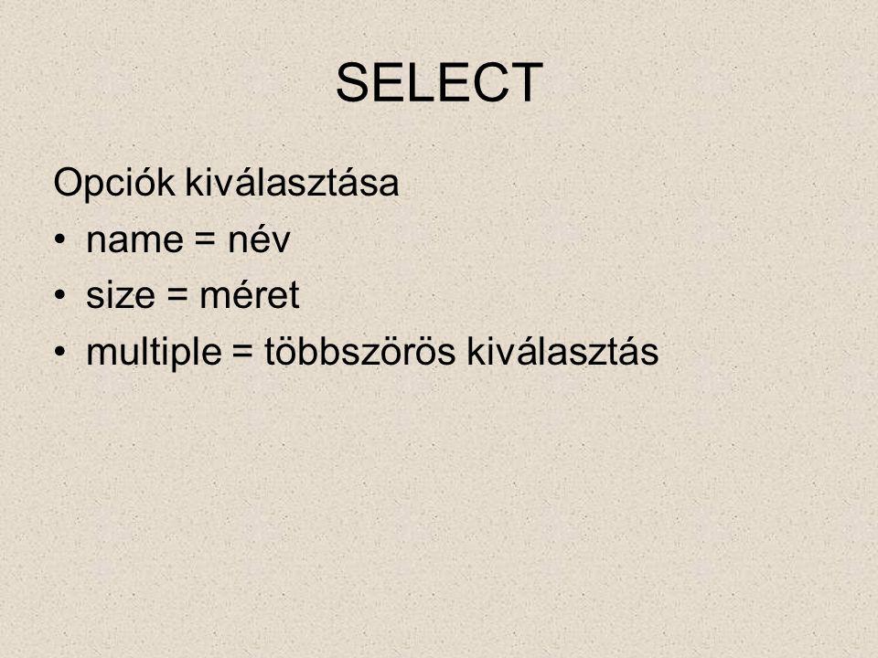 OPTION A kiválasztható elemek selected = ki van választva value = értéke label = címkéje, megnevezése OPTGROUP Az Elemek csoportosítása