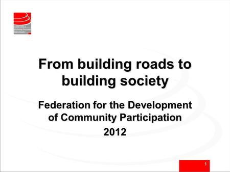 1 From building roads to building society Federation for the Development of Community Participation 2012.