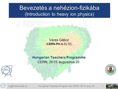 Teachers Programme, CERN, 2015. aug. 20. 1 Bevezetés a nehézion-fizikába (Introduction to heavy ion physics) Veres Gábor (CERN-PH.