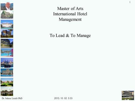 Master of Arts International Hotel Management To Lead & To Manage Dr. Juhász László PhD 1 2015. 10. 02. 5:34.