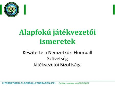 INTERNATIONAL FLOORBALL FEDERATION (IFF) Ordinary member of AGFIS/GAISF Alapfokú játékvezetői ismeretek Készítette a Nemzetközi Floorball Szövetség Játékvezetői.