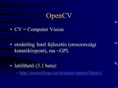 OpenCV CV = Computer Vision eredetileg Intel fejlesztés (oroszországi kutatóközpont), ma ~GPL letölthető (3.1 beta): –http://sourceforge.net/projects/opencvlibrary/http://sourceforge.net/projects/opencvlibrary/