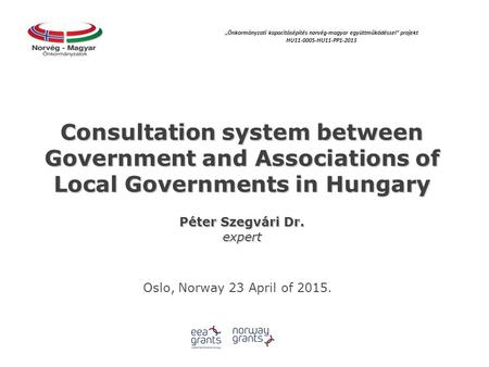 "Consultation system between Government and Associations of Local Governments in Hungary Péter Szegvári Dr. expert Oslo, Norway 23 April of 2015. ""Önkormányzati."