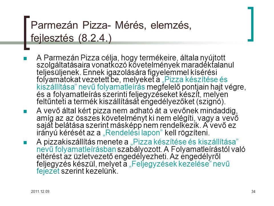 2011.12.09.35 Parmezán Pizza- Mérés, elemzés, fejlesztés (8.2.4.) A Parmezán Pizza a termék előállítással, szolgáltatás nyújtással kapcsolatban az alábbi méréseket vezet be és gyűjt adatokat:  Naponta előállított pizzák száma (fajtánként, méretenként)  Kiszállítás sebessége átlagosan (napszakonként, naponta)  Rendelések kapcsán keletkezett hibás teljesítések száma, jellege  Vevői elégedettség mérések (félévente kiküldve, portálon folyamatosan  féléves elemzési ciklusok) Az adatok gyűjti, rendszerezi, üzletvezetőnk és ügyvezetőnek havonta (kiv.: vevői elégedettség mérés) továbbítja: diszpécserek