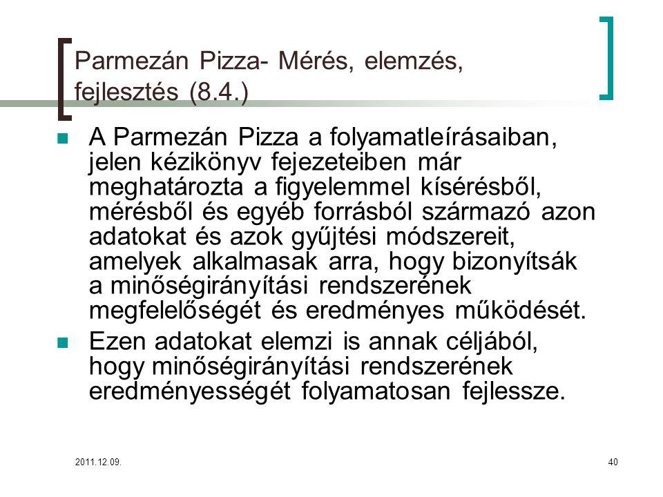 2011.12.09.41 Parmezán Pizza- Mérés, elemzés, fejlesztés (8.4.) Ezen adatok elemzését az alábbi módokon végzi:  Elemzi a vevői elégedettség mérés eredményeit  A termék figyelemmel kísérése és mérése fejezet szerinti adatokról (ahol értelmezett) napi/havi/féléves/éves kimutatásokat készít és a vezetőség ezekből következtetéseket von le, trendeket határoz meg és további intézkedéseket eszközöl.