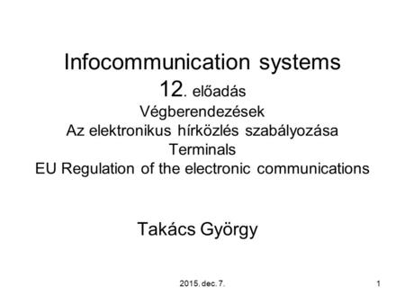 2015. dec. 7.1 Infocommunication systems 12. előadás Végberendezések Az elektronikus hírközlés szabályozása Terminals EU Regulation of the electronic communications.