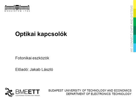 BUDAPEST UNIVERSITY OF TECHNOLOGY AND ECONOMICS DEPARTMENT OF ELECTRONICS TECHNOLOGY Optikai kapcsolók Fotonikai eszközök Előadó: Jakab László.
